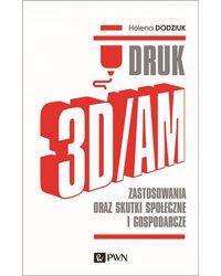 Druk 3D/AM. Zastosowania oraz skutki społeczne i gospodarcze - okładka